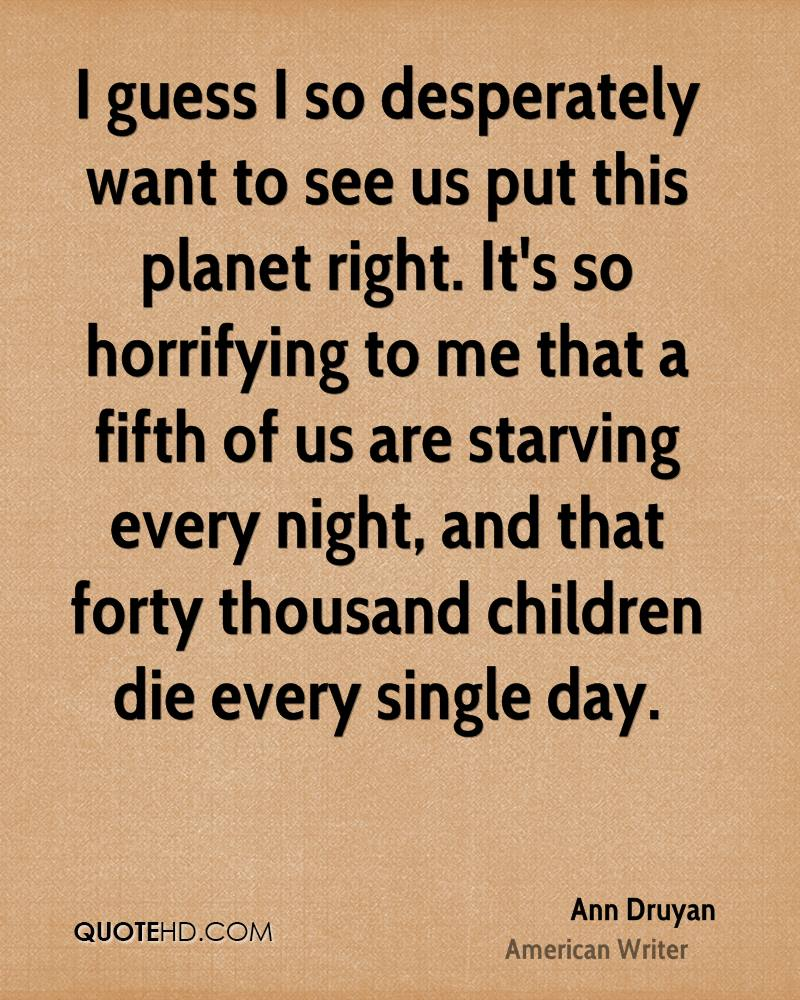 I guess I so desperately want to see us put this planet right. It's so horrifying to me that a fifth of us are starving every night, and that forty thousand children die every single day.