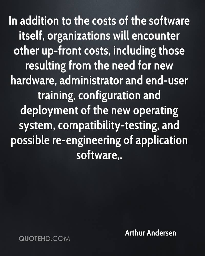 In addition to the costs of the software itself, organizations will encounter other up-front costs, including those resulting from the need for new hardware, administrator and end-user training, configuration and deployment of the new operating system, compatibility-testing, and possible re-engineering of application software.