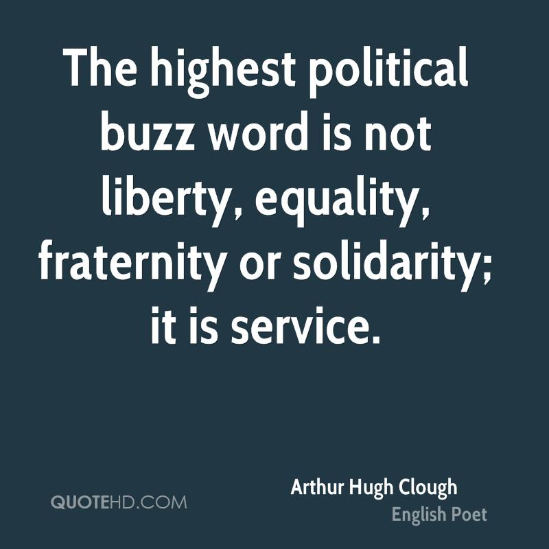 The highest political buzz word is not liberty, equality, fraternity or solidarity; it is service.