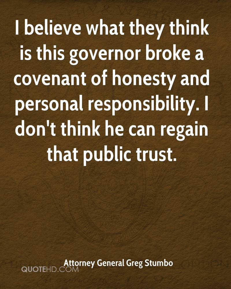 I believe what they think is this governor broke a covenant of honesty and personal responsibility. I don't think he can regain that public trust.