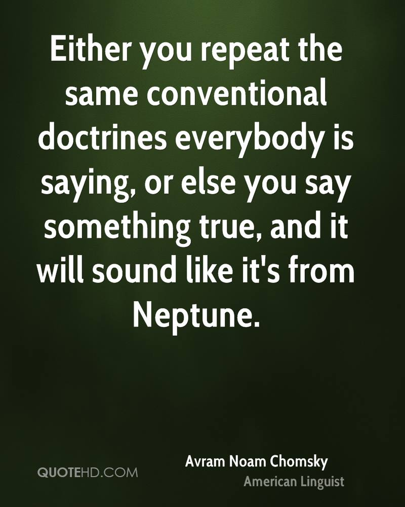 Either you repeat the same conventional doctrines everybody is saying, or else you say something true, and it will sound like it's from Neptune.