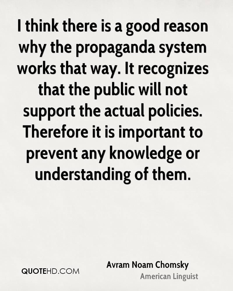 I think there is a good reason why the propaganda system works that way. It recognizes that the public will not support the actual policies. Therefore it is important to prevent any knowledge or understanding of them.