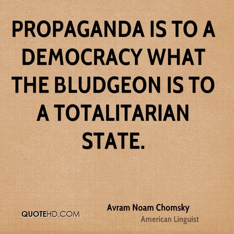 Propaganda is to a democracy what the bludgeon is to a totalitarian state.