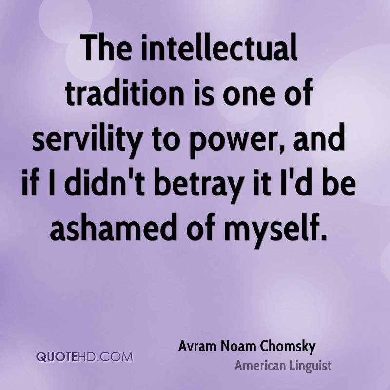 The intellectual tradition is one of servility to power, and if I didn't betray it I'd be ashamed of myself.