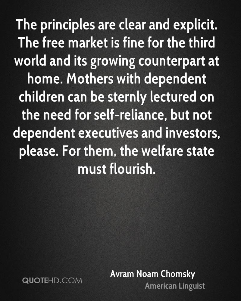 The principles are clear and explicit. The free market is fine for the third world and its growing counterpart at home. Mothers with dependent children can be sternly lectured on the need for self-reliance, but not dependent executives and investors, please. For them, the welfare state must flourish.