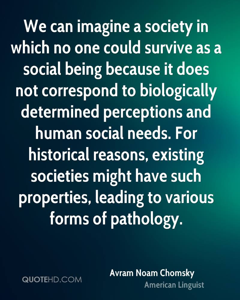 We can imagine a society in which no one could survive as a social being because it does not correspond to biologically determined perceptions and human social needs. For historical reasons, existing societies might have such properties, leading to various forms of pathology.