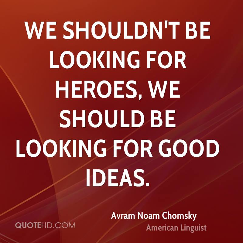 We shouldn't be looking for heroes, we should be looking for good ideas.