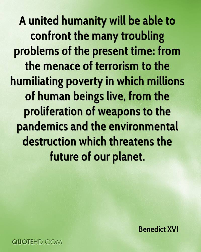 A united humanity will be able to confront the many troubling problems of the present time: from the menace of terrorism to the humiliating poverty in which millions of human beings live, from the proliferation of weapons to the pandemics and the environmental destruction which threatens the future of our planet.