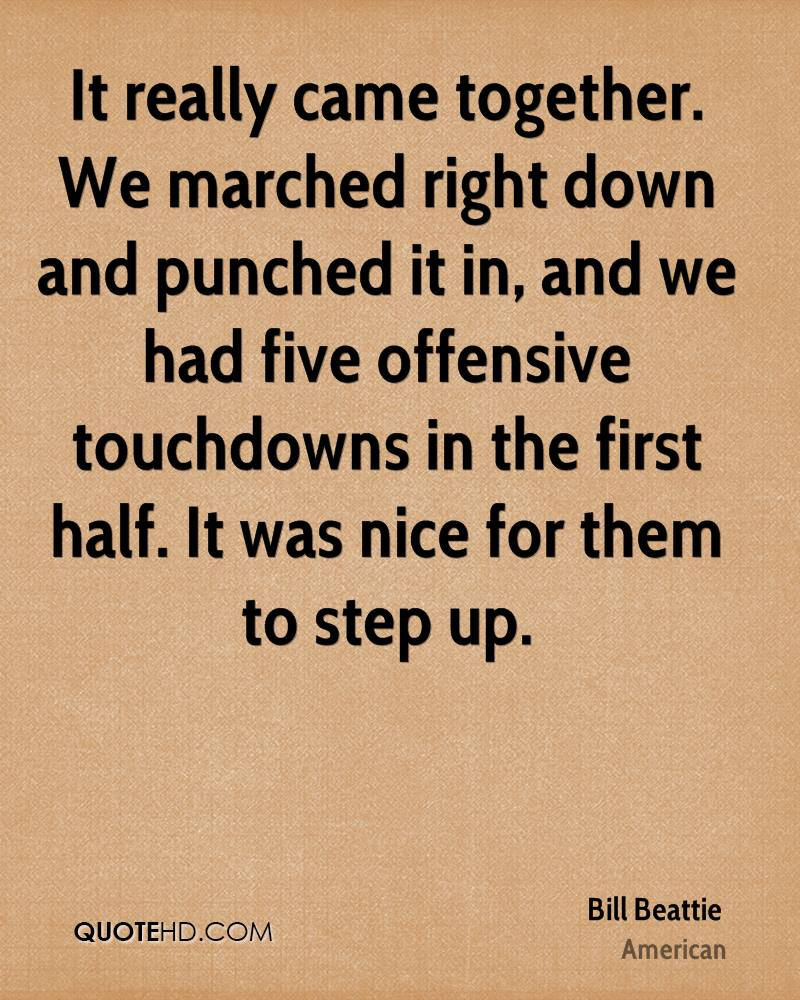 It really came together. We marched right down and punched it in, and we had five offensive touchdowns in the first half. It was nice for them to step up.