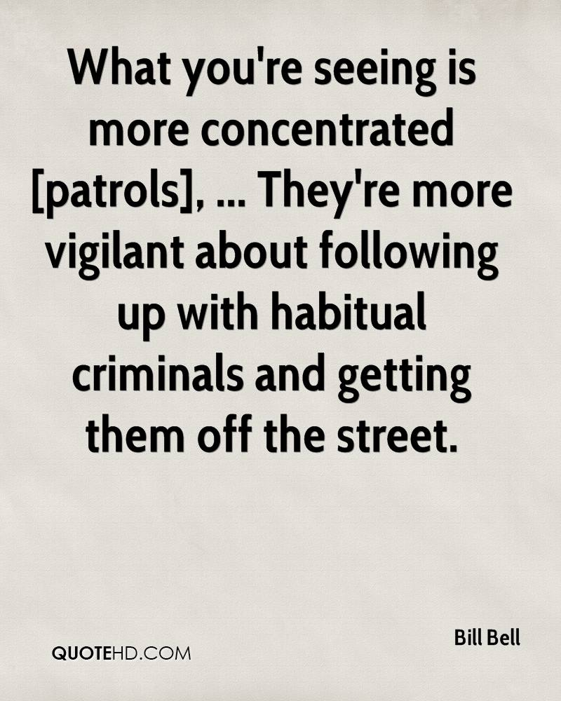 What you're seeing is more concentrated [patrols], ... They're more vigilant about following up with habitual criminals and getting them off the street.