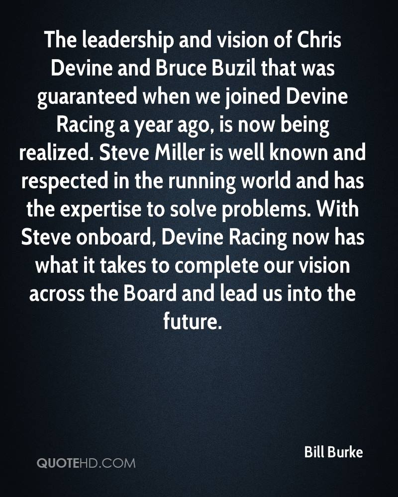 The leadership and vision of Chris Devine and Bruce Buzil that was guaranteed when we joined Devine Racing a year ago, is now being realized. Steve Miller is well known and respected in the running world and has the expertise to solve problems. With Steve onboard, Devine Racing now has what it takes to complete our vision across the Board and lead us into the future.