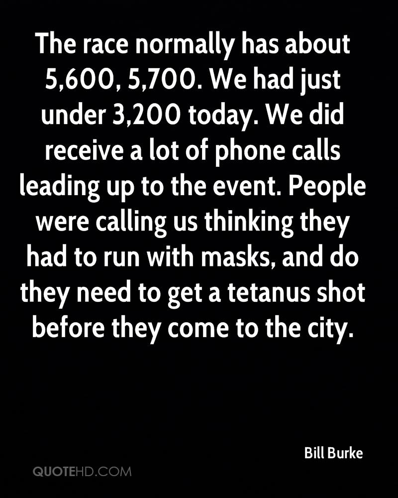 The race normally has about 5,600, 5,700. We had just under 3,200 today. We did receive a lot of phone calls leading up to the event. People were calling us thinking they had to run with masks, and do they need to get a tetanus shot before they come to the city.
