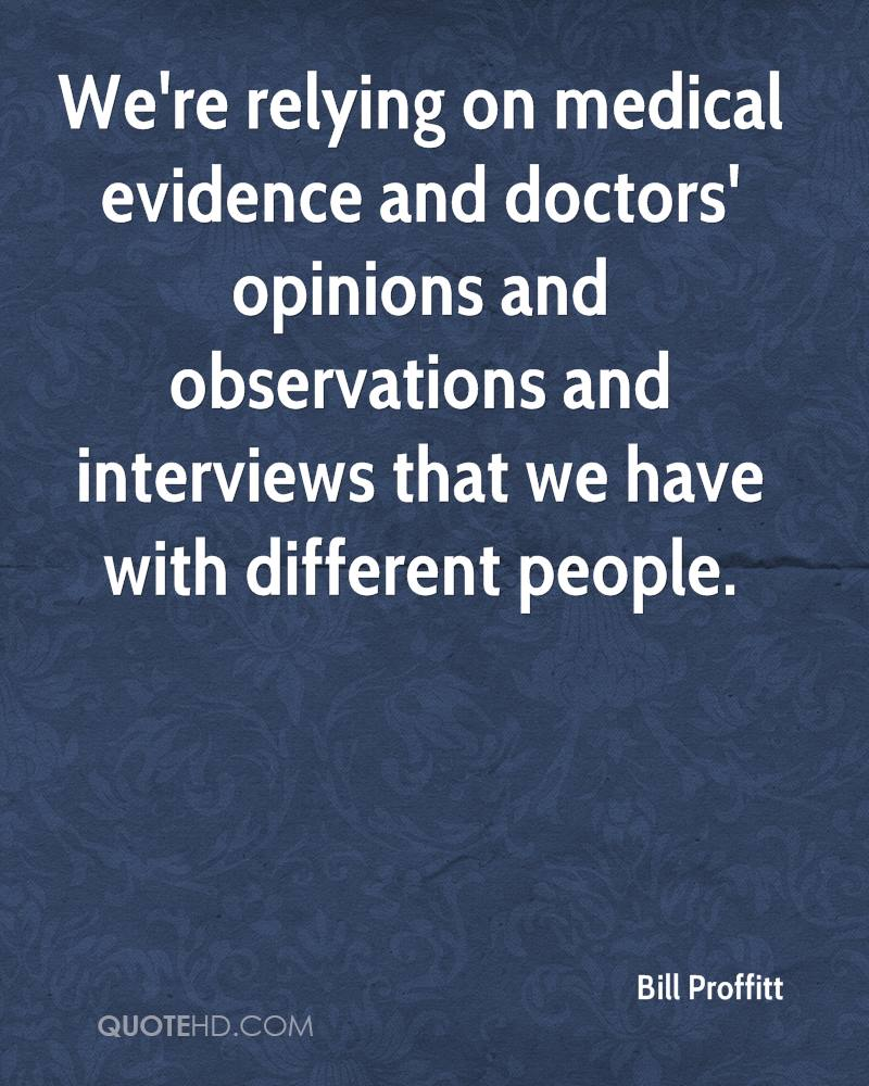 We're relying on medical evidence and doctors' opinions and observations and interviews that we have with different people.