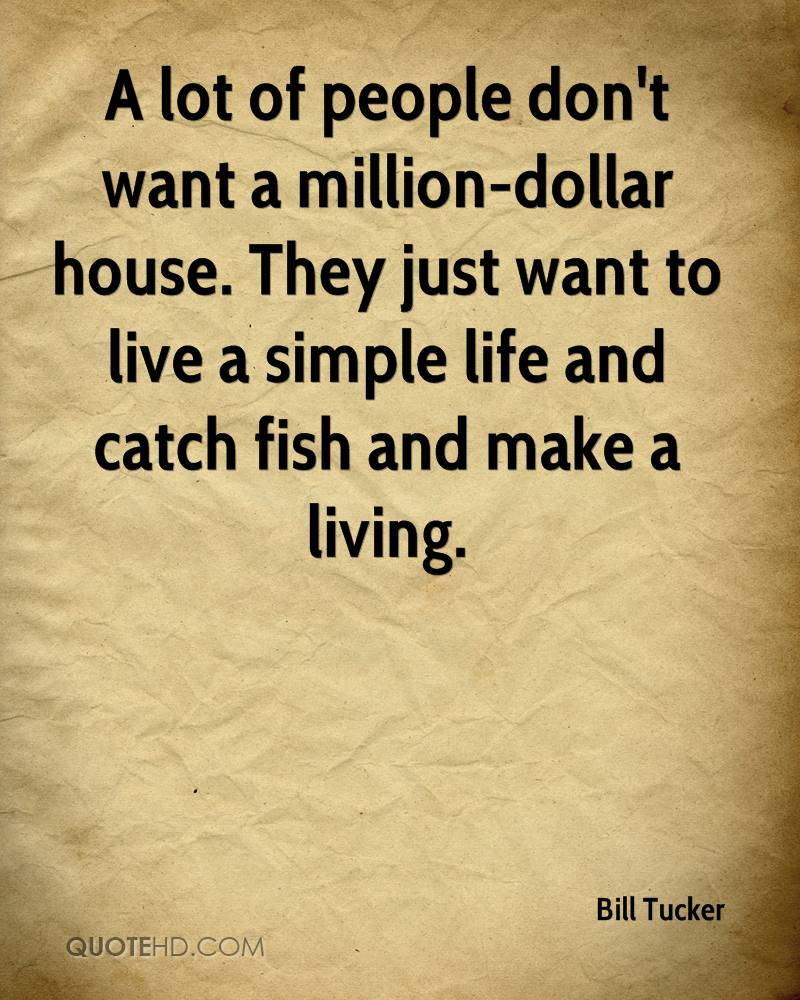 A lot of people don't want a million-dollar house. They just want to live a simple life and catch fish and make a living.