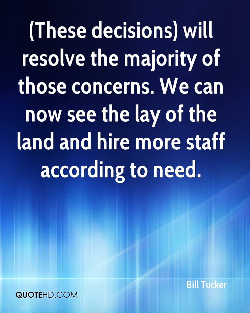 (These decisions) will resolve the majority of those concerns. We can now see the lay of the land and hire more staff according to need.