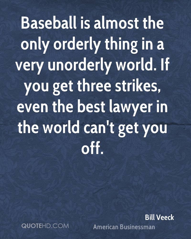 Baseball is almost the only orderly thing in a very unorderly world. If you get three strikes, even the best lawyer in the world can't get you off.