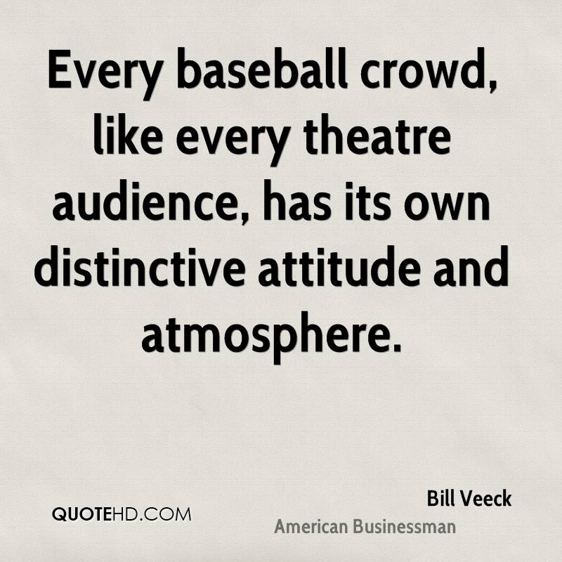 Every baseball crowd, like every theatre audience, has its own distinctive attitude and atmosphere.