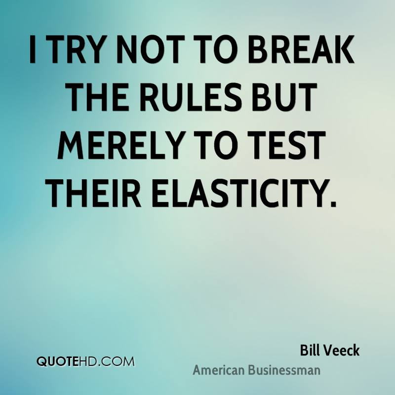 I try not to break the rules but merely to test their elasticity.