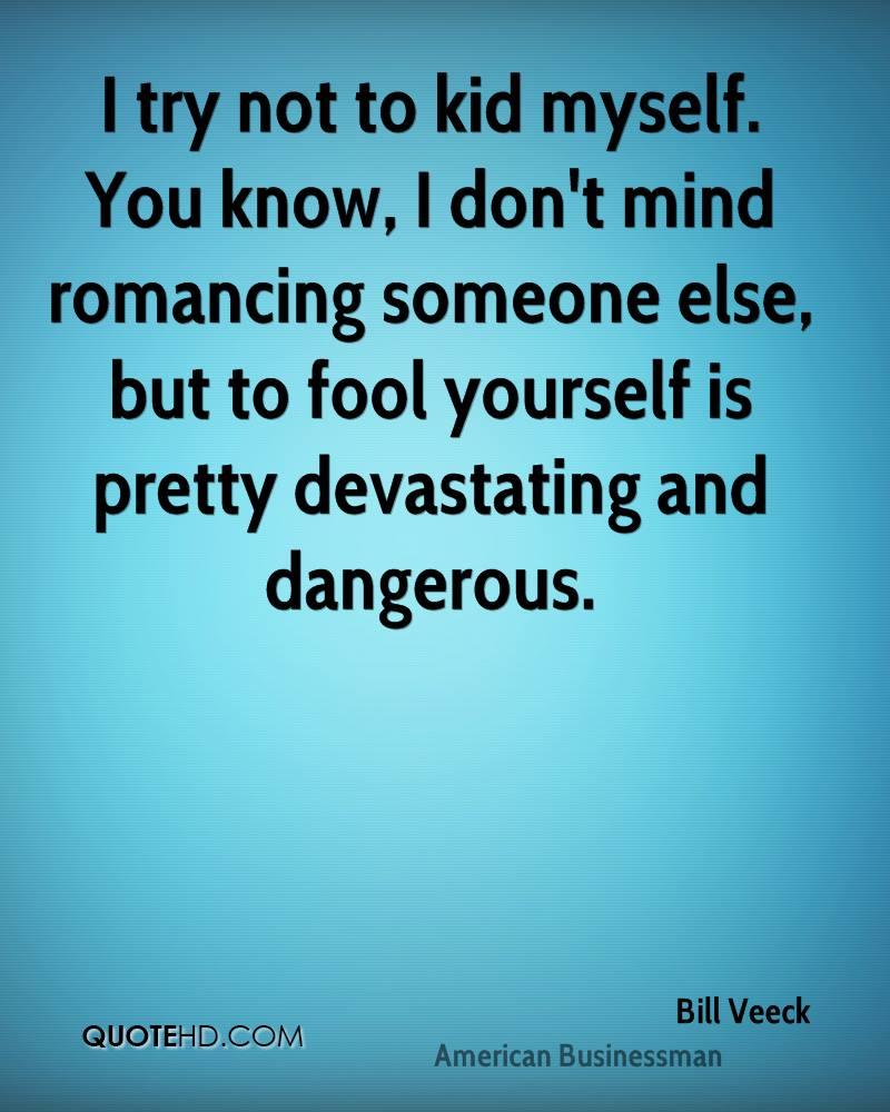 I try not to kid myself. You know, I don't mind romancing someone else, but to fool yourself is pretty devastating and dangerous.