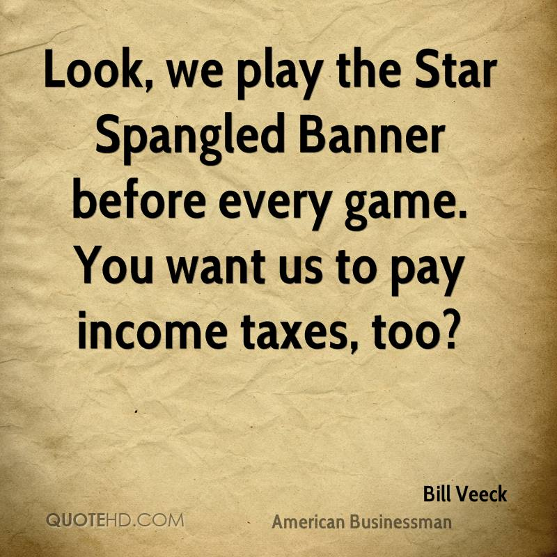 Look, we play the Star Spangled Banner before every game. You want us to pay income taxes, too?