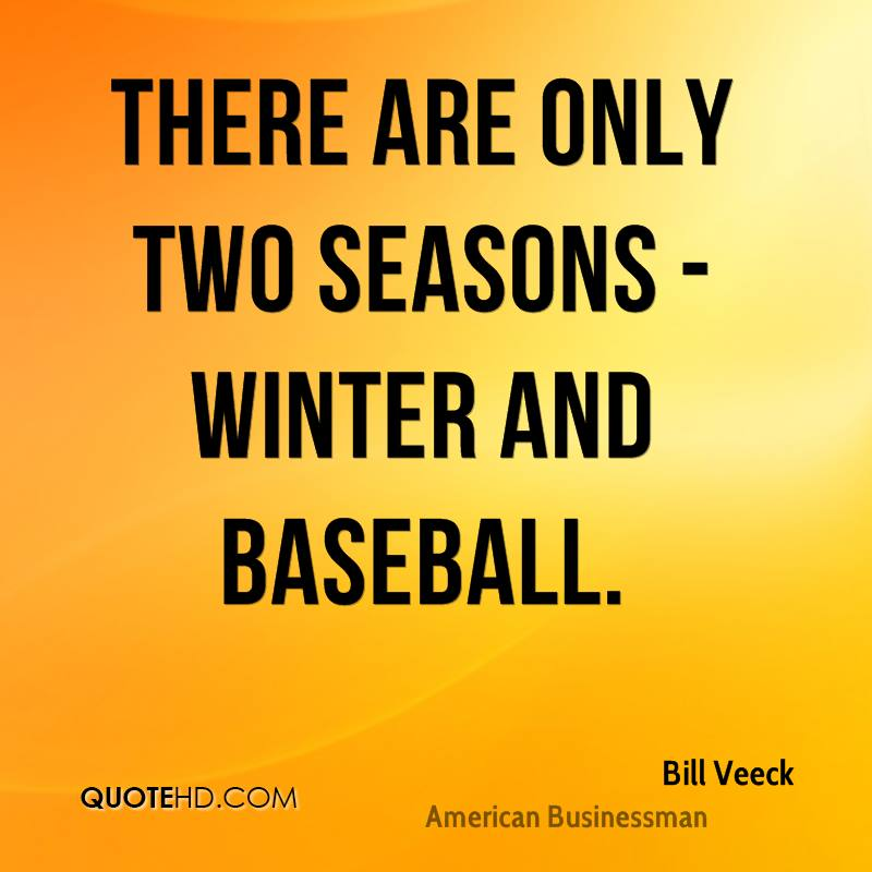 There are only two seasons - winter and Baseball.