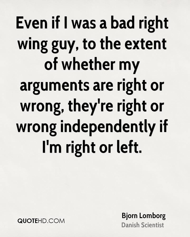 Even if I was a bad right wing guy, to the extent of whether my arguments are right or wrong, they're right or wrong independently if I'm right or left.