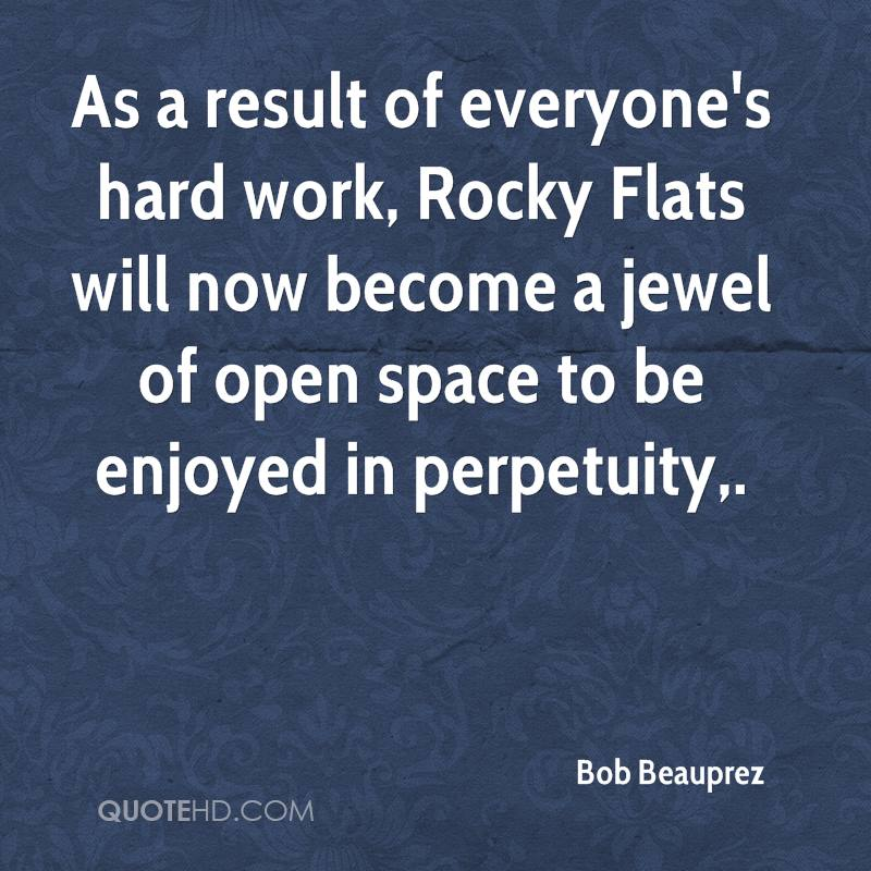 As a result of everyone's hard work, Rocky Flats will now become a jewel of open space to be enjoyed in perpetuity.
