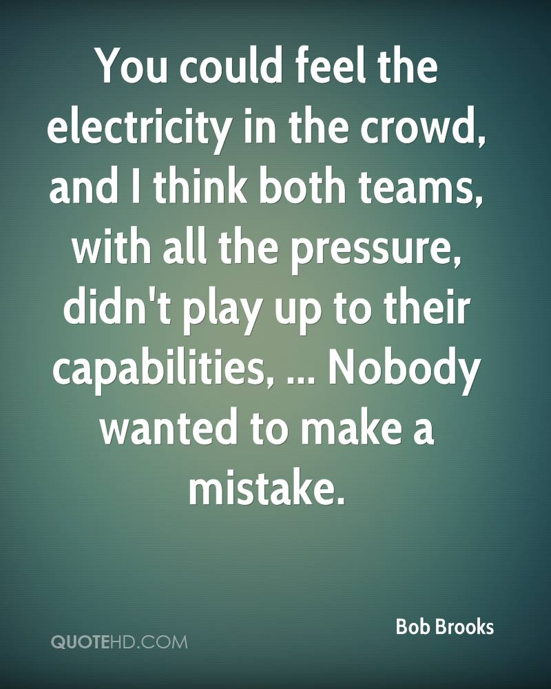 You could feel the electricity in the crowd, and I think both teams, with all the pressure, didn't play up to their capabilities, ... Nobody wanted to make a mistake.