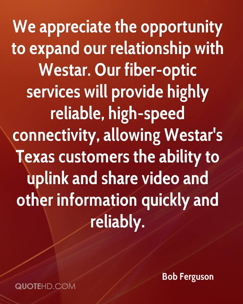 We appreciate the opportunity to expand our relationship with Westar. Our fiber-optic services will provide highly reliable, high-speed connectivity, allowing Westar's Texas customers the ability to uplink and share video and other information quickly and reliably.