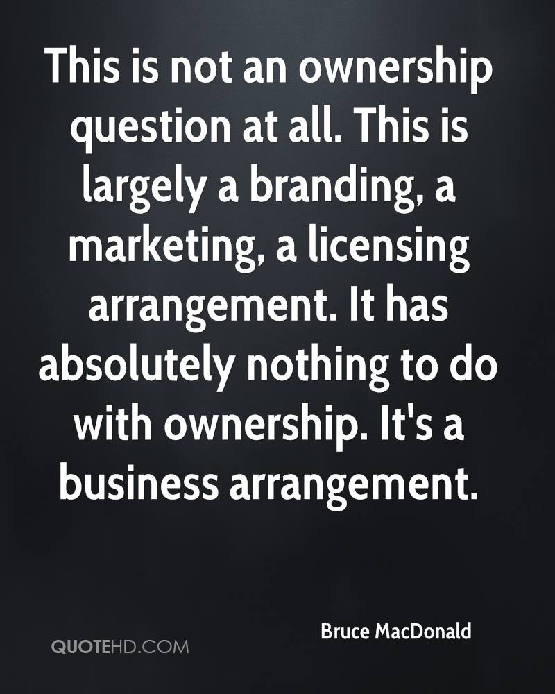 This is not an ownership question at all. This is largely a branding, a marketing, a licensing arrangement. It has absolutely nothing to do with ownership. It's a business arrangement.