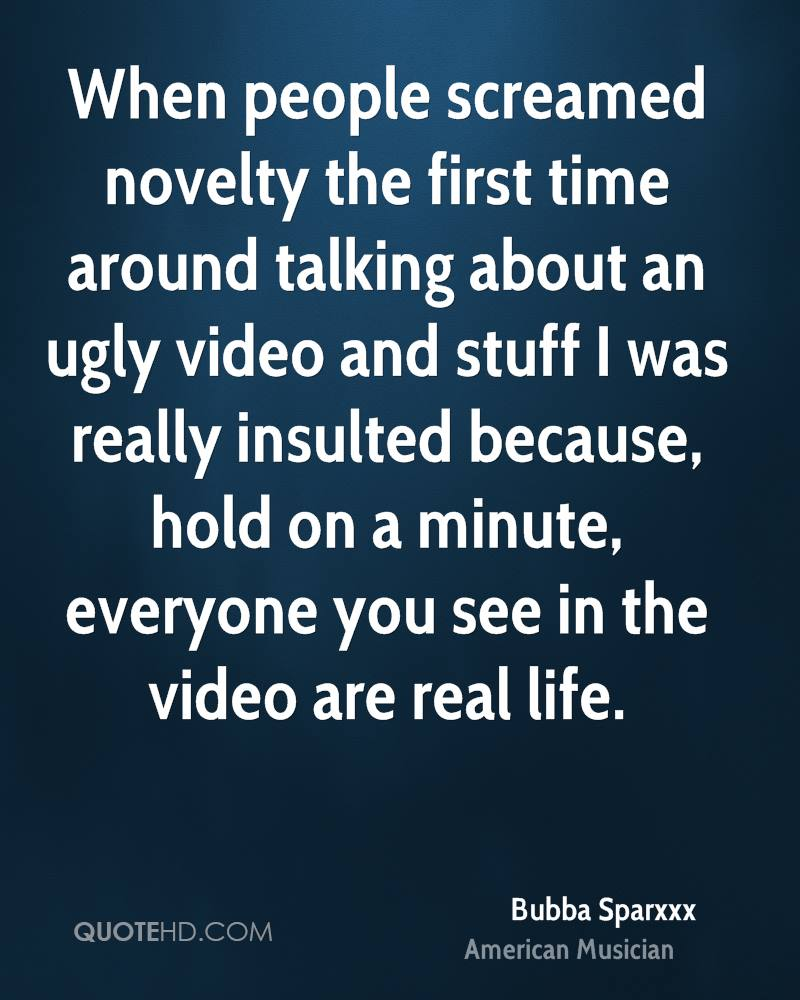 When people screamed novelty the first time around talking about an ugly video and stuff I was really insulted because, hold on a minute, everyone you see in the video are real life.