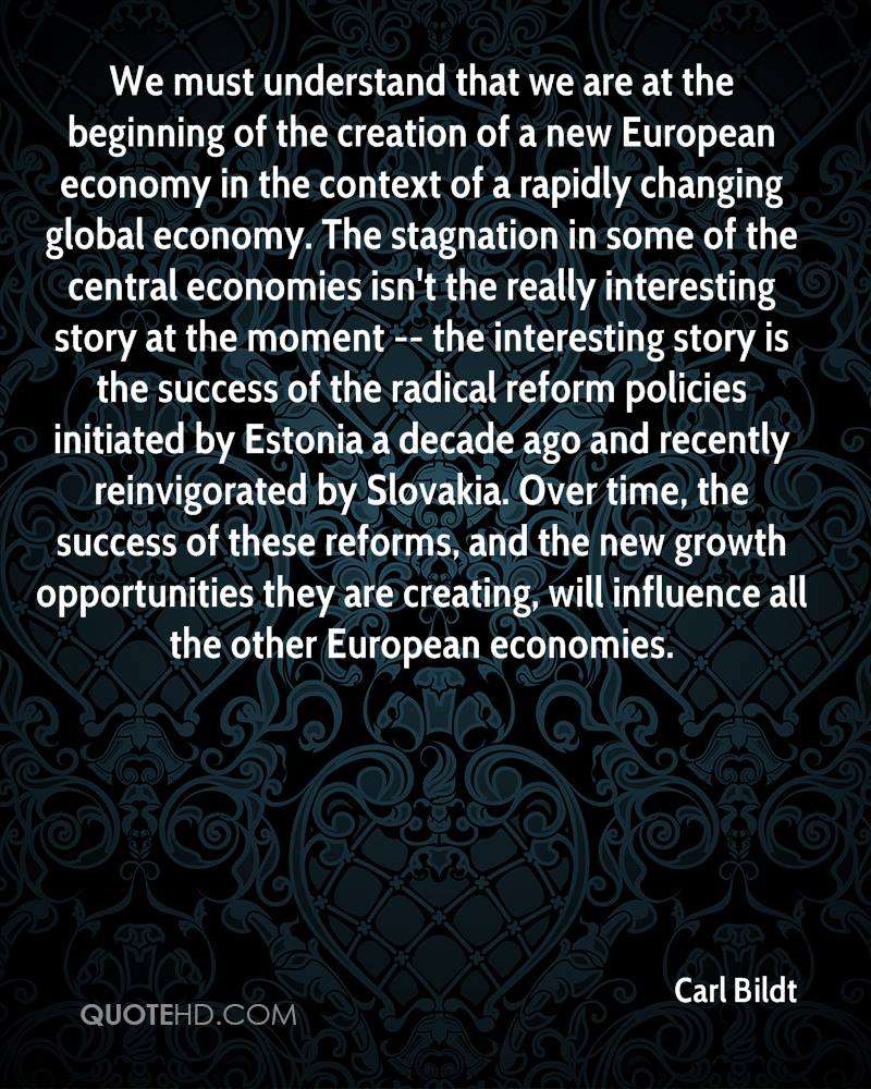 We must understand that we are at the beginning of the creation of a new European economy in the context of a rapidly changing global economy. The stagnation in some of the central economies isn't the really interesting story at the moment -- the interesting story is the success of the radical reform policies initiated by Estonia a decade ago and recently reinvigorated by Slovakia. Over time, the success of these reforms, and the new growth opportunities they are creating, will influence all the other European economies.