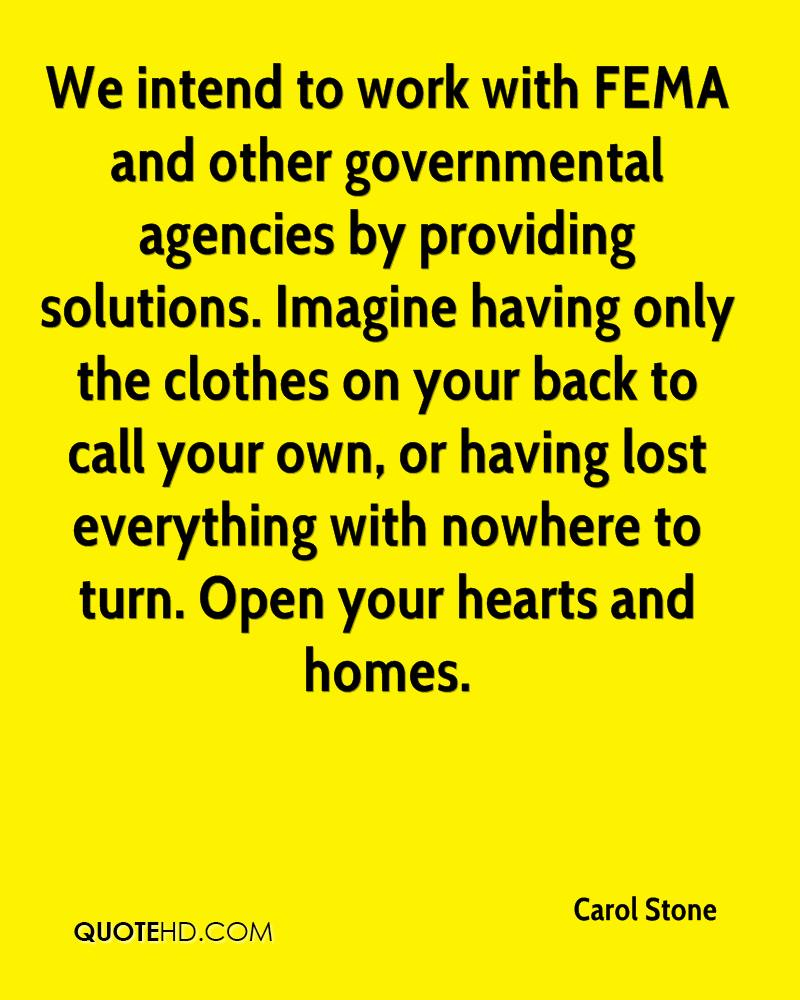 We intend to work with FEMA and other governmental agencies by providing solutions. Imagine having only the clothes on your back to call your own, or having lost everything with nowhere to turn. Open your hearts and homes.
