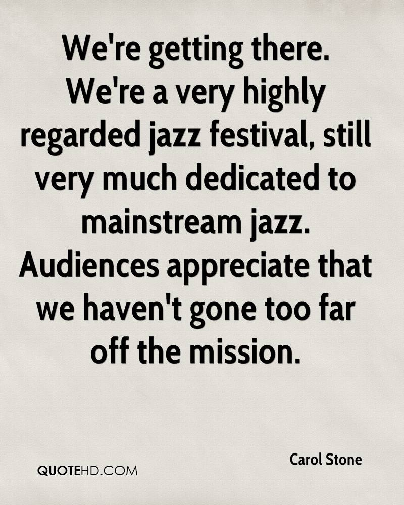 We're getting there. We're a very highly regarded jazz festival, still very much dedicated to mainstream jazz. Audiences appreciate that we haven't gone too far off the mission.