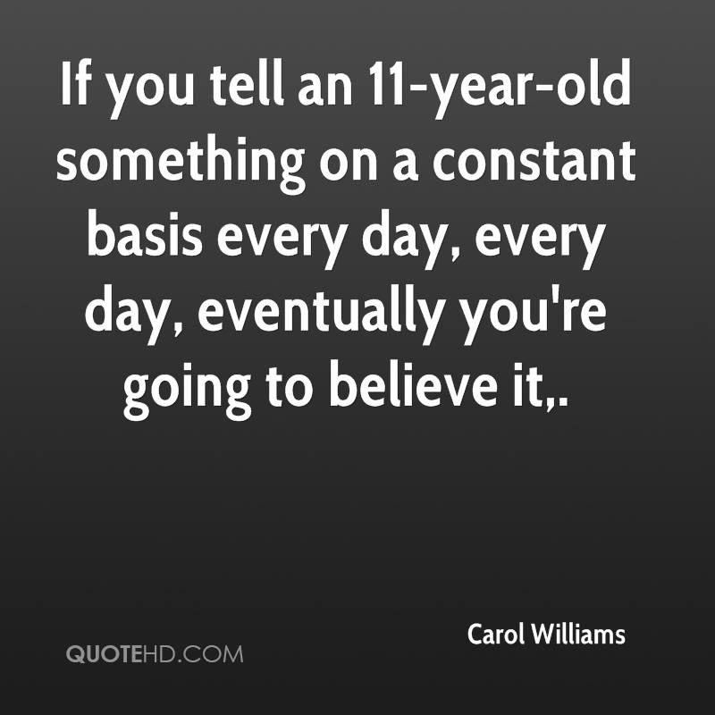 If you tell an 11-year-old something on a constant basis every day, every day, eventually you're going to believe it.