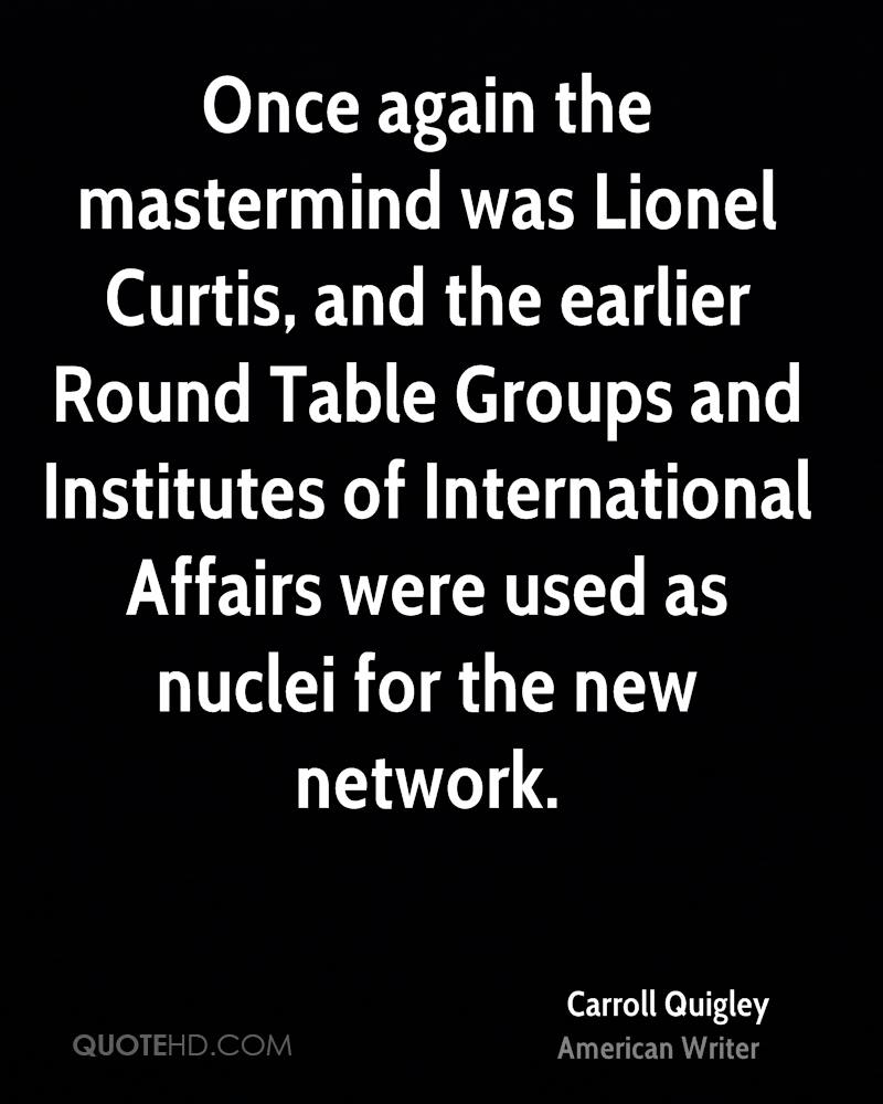Once again the mastermind was Lionel Curtis, and the earlier Round Table Groups and Institutes of International Affairs were used as nuclei for the new network.