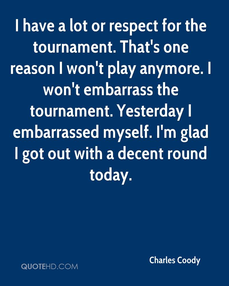I have a lot or respect for the tournament. That's one reason I won't play anymore. I won't embarrass the tournament. Yesterday I embarrassed myself. I'm glad I got out with a decent round today.