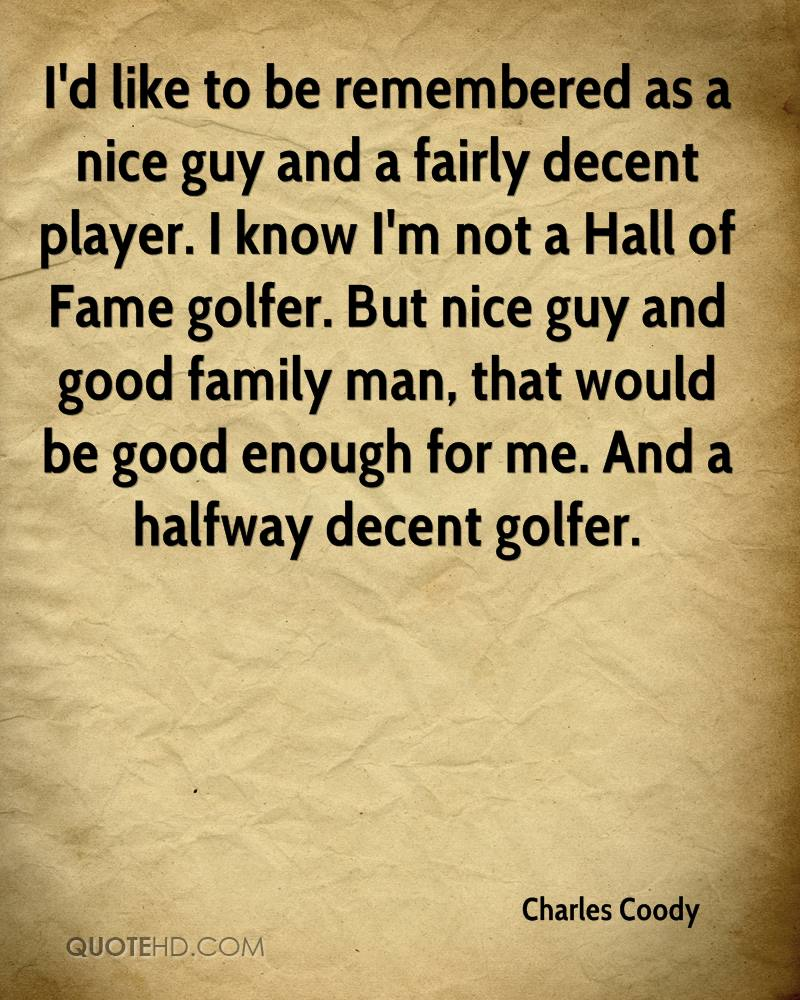 I'd like to be remembered as a nice guy and a fairly decent player. I know I'm not a Hall of Fame golfer. But nice guy and good family man, that would be good enough for me. And a halfway decent golfer.