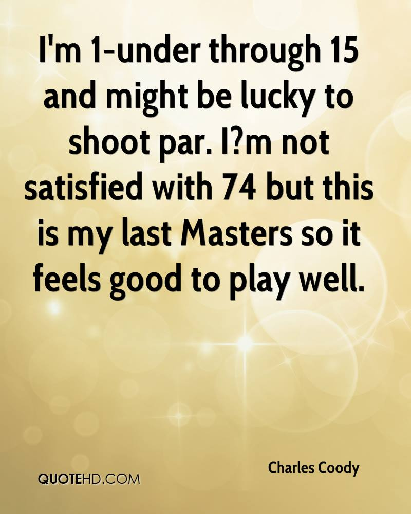 I'm 1-under through 15 and might be lucky to shoot par. I?m not satisfied with 74 but this is my last Masters so it feels good to play well.