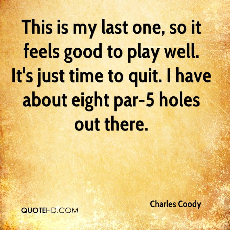This is my last one, so it feels good to play well. It's just time to quit. I have about eight par-5 holes out there.