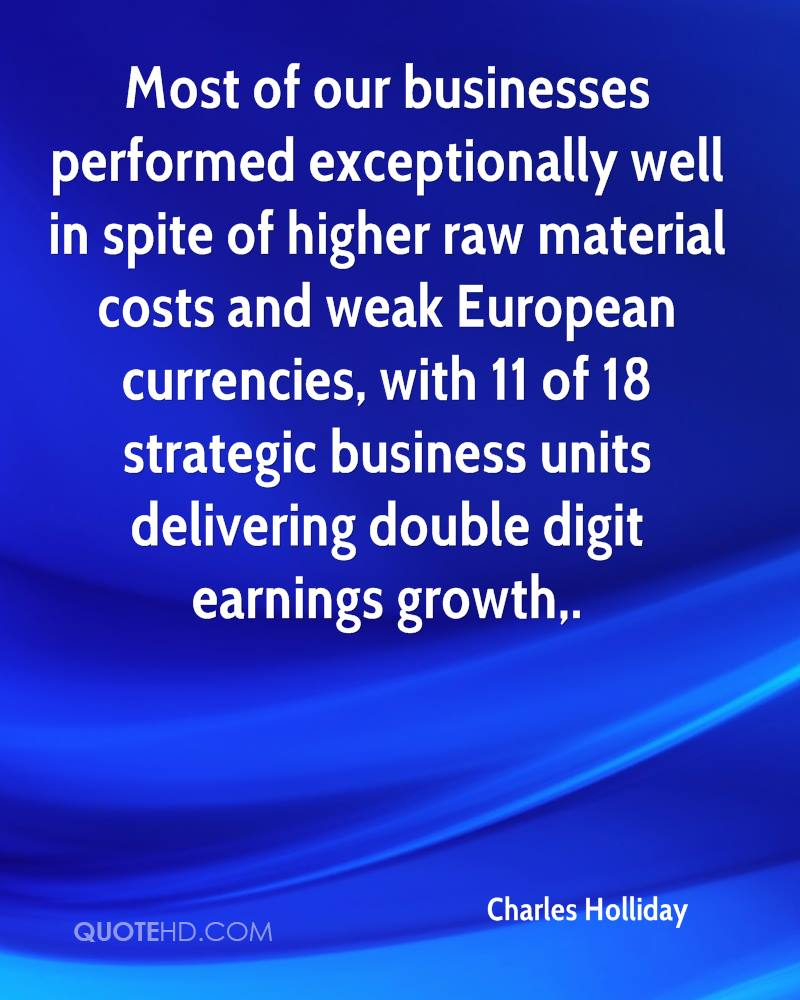 Most of our businesses performed exceptionally well in spite of higher raw material costs and weak European currencies, with 11 of 18 strategic business units delivering double digit earnings growth.