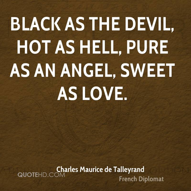 Black as the devil, hot as hell, pure as an angel, sweet as love.