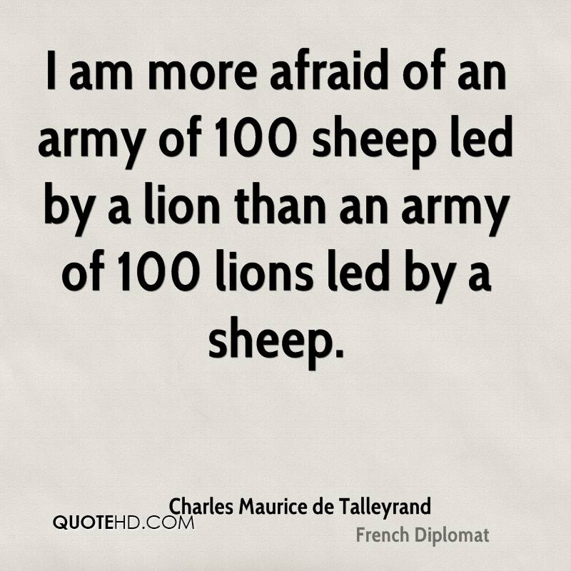 I am more afraid of an army of 100 sheep led by a lion than an army of 100 lions led by a sheep.