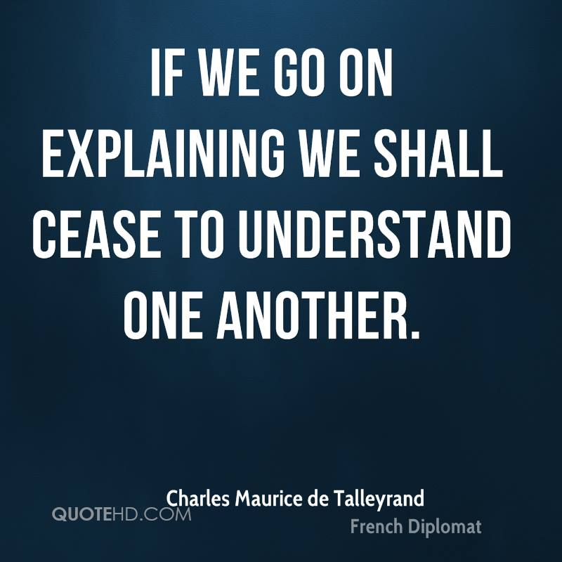 If we go on explaining we shall cease to understand one another.