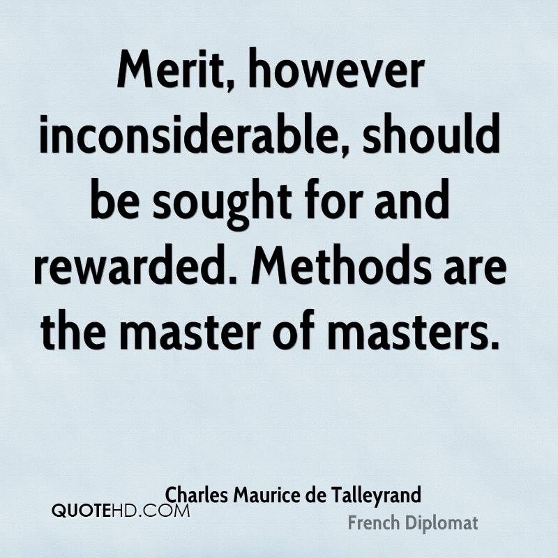 Merit, however inconsiderable, should be sought for and rewarded. Methods are the master of masters.