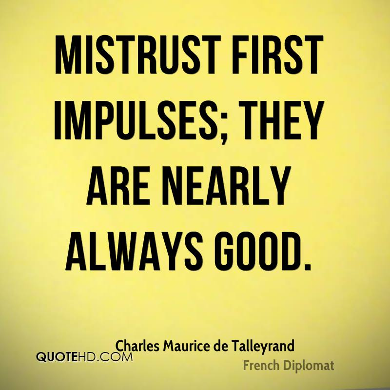 Mistrust first impulses; they are nearly always good.