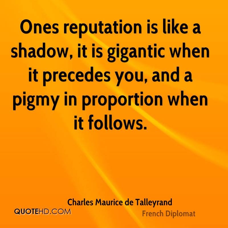 Ones reputation is like a shadow, it is gigantic when it precedes you, and a pigmy in proportion when it follows.