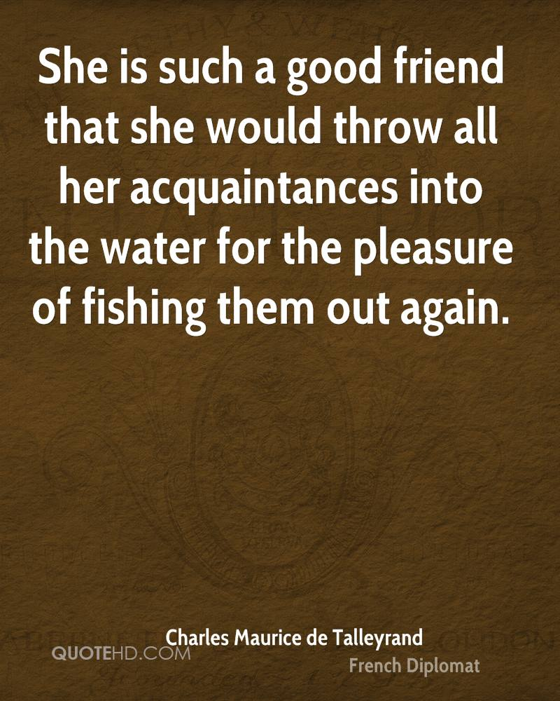 She is such a good friend that she would throw all her acquaintances into the water for the pleasure of fishing them out again.