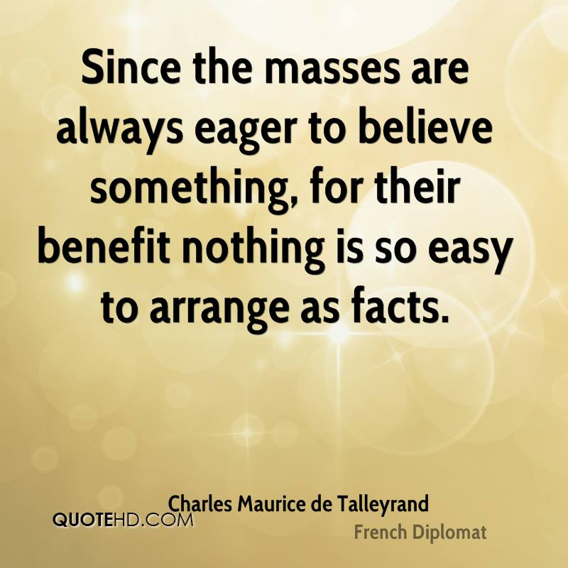 Since the masses are always eager to believe something, for their benefit nothing is so easy to arrange as facts.