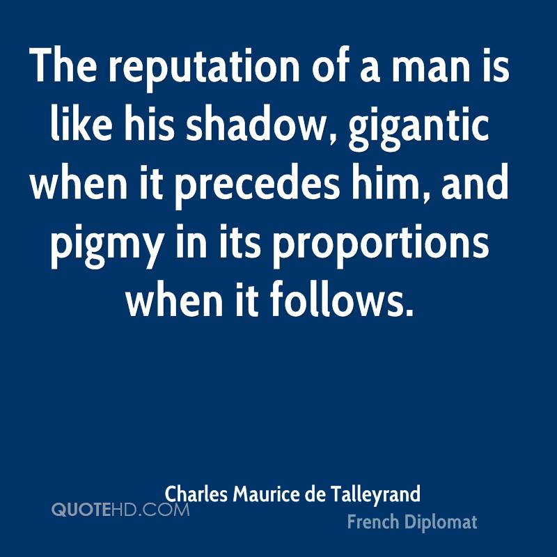 The reputation of a man is like his shadow, gigantic when it precedes him, and pigmy in its proportions when it follows.